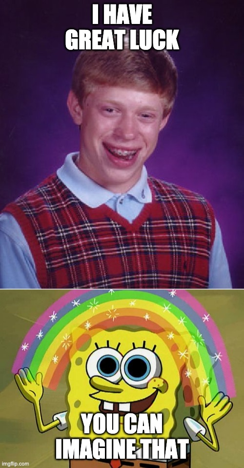 I HAVE GREAT LUCK; YOU CAN IMAGINE THAT | image tagged in memes,bad luck brian,imagination spongebob | made w/ Imgflip meme maker
