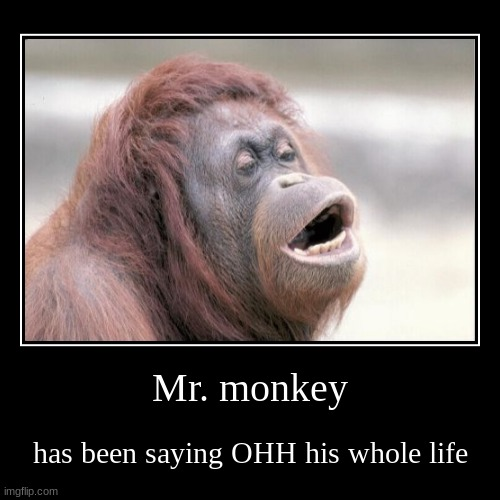Mr. monkey | has been saying OHH his whole life | image tagged in funny,demotivationals | made w/ Imgflip demotivational maker