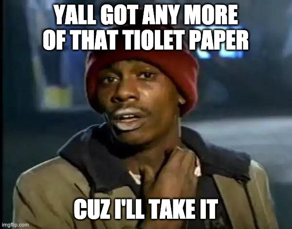 YALL GOT ANY MORE OF THAT TIOLET PAPER CUZ I'LL TAKE IT | image tagged in memes,y'all got any more of that | made w/ Imgflip meme maker