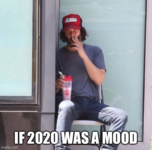 Straight vibing |  IF 2020 WAS A MOOD | image tagged in keanu reeves,2020,coronavirus,vibe check | made w/ Imgflip meme maker