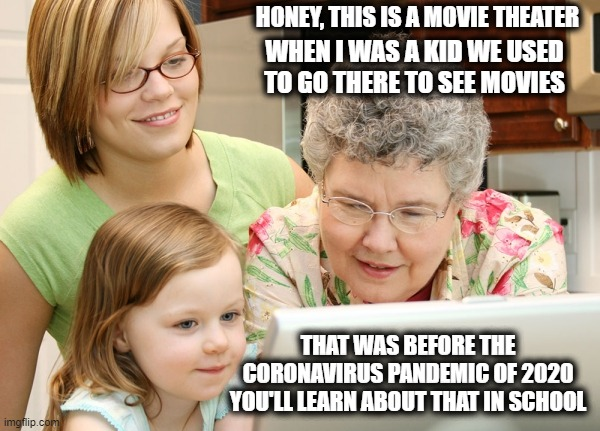 Grandma remembers life before   the Covid-19 pandemic |  HONEY, THIS IS A MOVIE THEATER; WHEN I WAS A KID WE USED TO GO THERE TO SEE MOVIES; THAT WAS BEFORE THE CORONAVIRUS PANDEMIC OF 2020 YOU'LL LEARN ABOUT THAT IN SCHOOL | image tagged in life before covid-19 hit,covid-19,hollywood,memories,grandma,funny meme | made w/ Imgflip meme maker