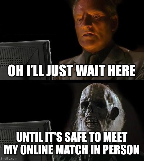 I'll Just Wait Here | OH I'LL JUST WAIT HERE UNTIL IT'S SAFE TO MEET MY ONLINE MATCH IN PERSON | image tagged in memes,ill just wait here | made w/ Imgflip meme maker