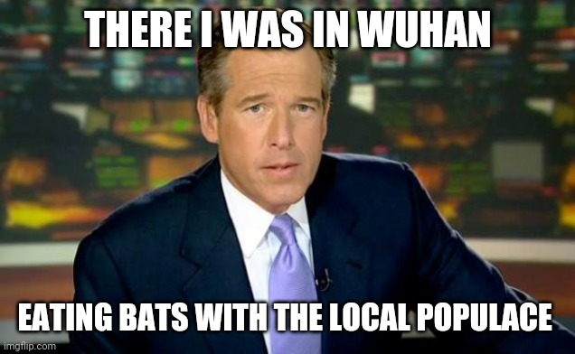 Brian Williams Was There |  THERE I WAS IN WUHAN; EATING BATS WITH THE LOCAL POPULACE | image tagged in memes,brian williams was there | made w/ Imgflip meme maker