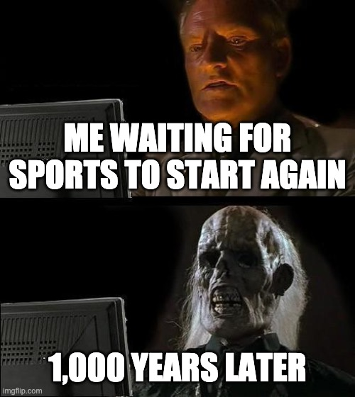 I'll Just Wait Here Meme | ME WAITING FOR SPORTS TO START AGAIN 1,000 YEARS LATER | image tagged in memes,ill just wait here | made w/ Imgflip meme maker