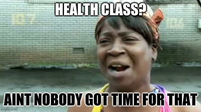 Ain't Nobody Got Time For That | HEALTH CLASS? AINT NOBODY GOT TIME FOR THAT | image tagged in memes,aint nobody got time for that | made w/ Imgflip meme maker