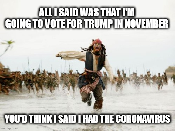 When you're a Trump supporter living in an area populated mostly by Democrats | ALL I SAID WAS THAT I'M GOING TO VOTE FOR TRUMP IN NOVEMBER YOU'D THINK I SAID I HAD THE CORONAVIRUS | image tagged in memes,jack sparrow being chased,donald trump approves,liberals vs conservatives,coronavirus,identity politics | made w/ Imgflip meme maker