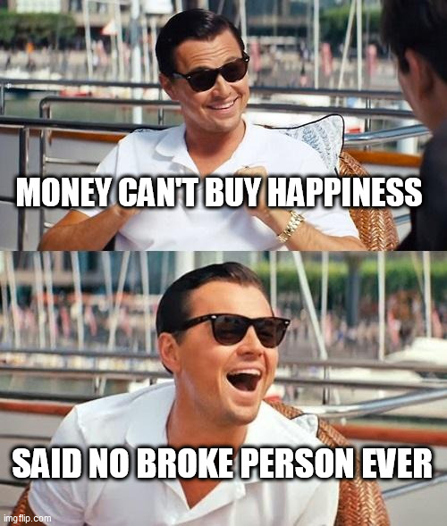 Leonardo Dicaprio Wolf Of Wall Street | MONEY CAN'T BUY HAPPINESS SAID NO BROKE PERSON EVER | image tagged in memes,leonardo dicaprio wolf of wall street,broke,money,happy,funny | made w/ Imgflip meme maker