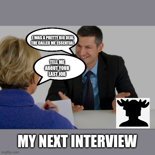 Interview | TELL ME ABOUT YOUR LAST JOB I WAS A PRETTY BIG DEAL THE CALLED ME ESSENTIAL MY NEXT INTERVIEW | image tagged in coronavirus,job interview | made w/ Imgflip meme maker