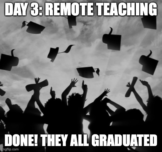 Day 3: Remote Teaching |  DAY 3: REMOTE TEACHING; DONE! THEY ALL GRADUATED | image tagged in graduated,teaching,coronavirus,remote,day3,done | made w/ Imgflip meme maker