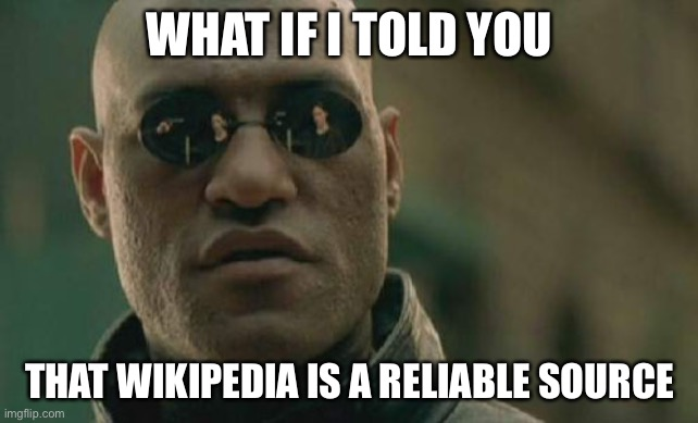 Matrix Morpheus |  WHAT IF I TOLD YOU; THAT WIKIPEDIA IS A RELIABLE SOURCE | image tagged in memes,matrix morpheus | made w/ Imgflip meme maker