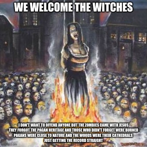 burning witch |  WE WELCOME THE WITCHES; I DON'T WANT TO OFFEND ANYONE BUT THE ZOMBIES CAME WITH JESUS THEY FORGOT THE PAGAN HERITAGE AND THOSE WHO DIDN'T FORGET WERE BURNED PAGANS WERE CLOSE TO NATURE AND THE WOODS WERE THEIR CATHEDRALS  JUST GETTING THE RECORD STRAIGHT | image tagged in burning witch | made w/ Imgflip meme maker