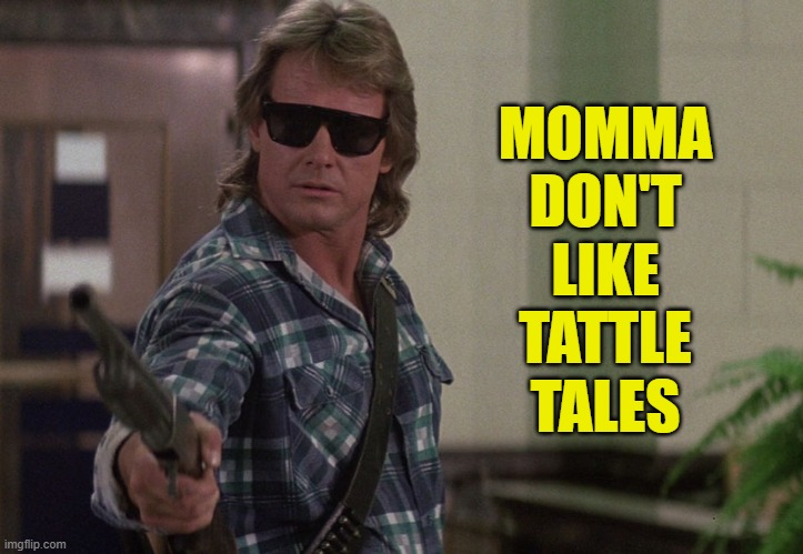 Momma don't like tattle tales |  MOMMA DON'T LIKE TATTLE TALES | image tagged in they live,memes,roddy piper | made w/ Imgflip meme maker
