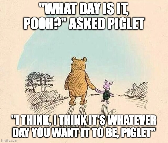 "Pooh and Piglet |  ""WHAT DAY IS IT, POOH?"" ASKED PIGLET; ""I THINK, I THINK IT'S WHATEVER DAY YOU WANT IT TO BE, PIGLET"" 