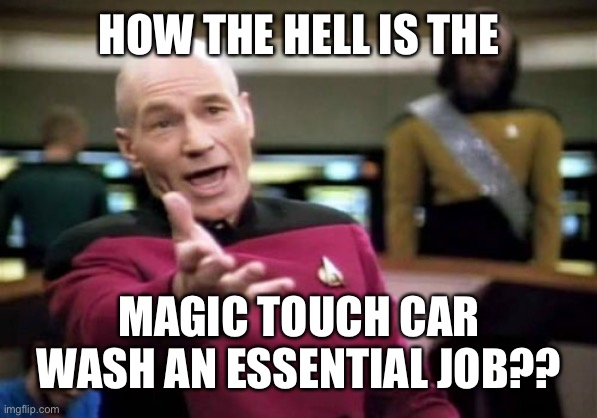 Picard Wtf | HOW THE HELL IS THE MAGIC TOUCH CAR WASH AN ESSENTIAL JOB?? | image tagged in memes,picard wtf | made w/ Imgflip meme maker