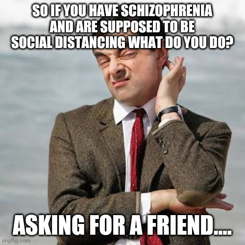 SO IF YOU HAVE SCHIZOPHRENIA AND ARE SUPPOSED TO BE SOCIAL DISTANCING WHAT DO YOU DO? ASKING FOR A FRIEND.... | image tagged in mr bean question | made w/ Imgflip meme maker