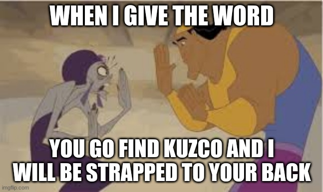 WHEN I GIVE THE WORD; YOU GO FIND KUZCO AND I WILL BE STRAPPED TO YOUR BACK | made w/ Imgflip meme maker