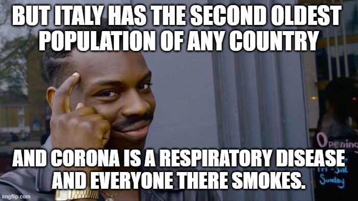 BUT ITALY HAS THE SECOND OLDEST  POPULATION OF ANY COUNTRY AND CORONA IS A RESPIRATORY DISEASE AND EVERYONE THERE SMOKES. | image tagged in memes,roll safe think about it | made w/ Imgflip meme maker