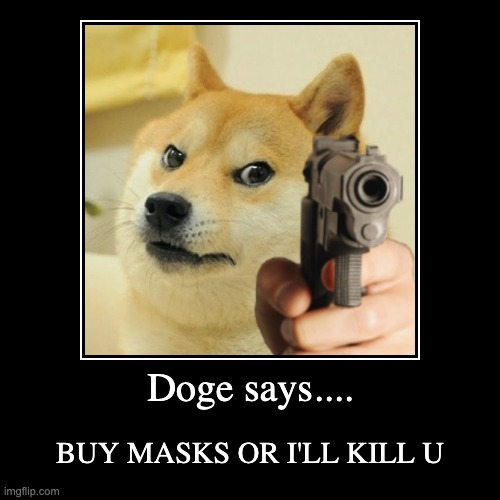 Doge says.... | BUY MASKS OR I'LL KILL U | image tagged in funny,demotivationals | made w/ Imgflip demotivational maker