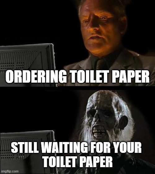 I'll Just Wait Here | ORDERING TOILET PAPER STILL WAITING FOR YOUR  TOILET PAPER | image tagged in memes,ill just wait here | made w/ Imgflip meme maker
