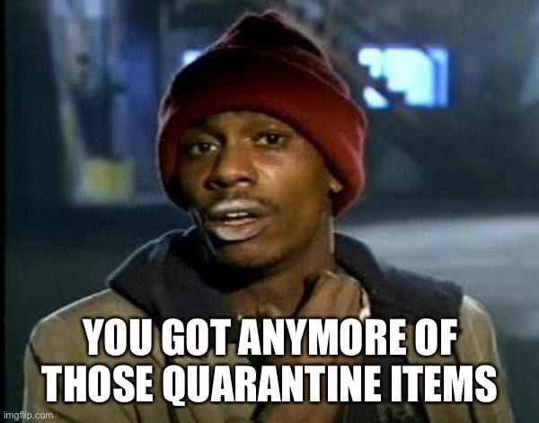 dave chappelle |  YOU GOT ANYMORE OF THOSE QUARANTINE ITEMS | image tagged in dave chappelle | made w/ Imgflip meme maker