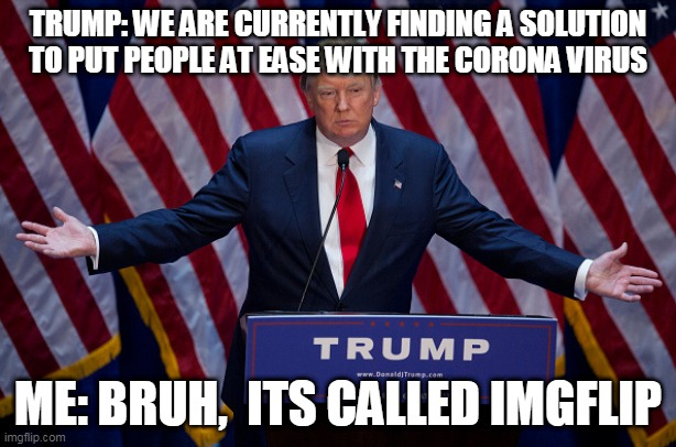 Donald Trump |  TRUMP: WE ARE CURRENTLY FINDING A SOLUTION TO PUT PEOPLE AT EASE WITH THE CORONA VIRUS; ME: BRUH,  ITS CALLED IMGFLIP | image tagged in donald trump | made w/ Imgflip meme maker