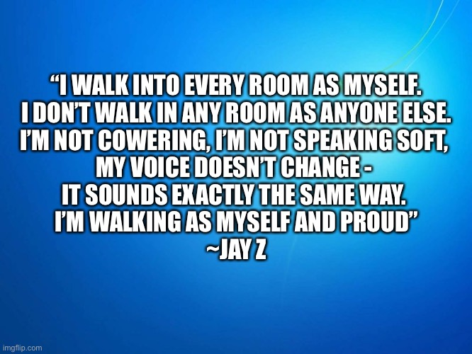 "blank blue |  ""I WALK INTO EVERY ROOM AS MYSELF.  I DON'T WALK IN ANY ROOM AS ANYONE ELSE.  I'M NOT COWERING, I'M NOT SPEAKING SOFT,  MY VOICE DOESN'T CHANGE -  IT SOUNDS EXACTLY THE SAME WAY.  I'M WALKING AS MYSELF AND PROUD""  ~JAY Z 