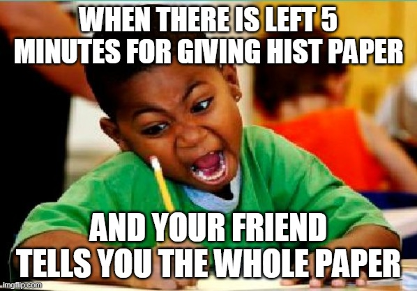 Funny Kid Testing | WHEN THERE IS LEFT 5 MINUTES FOR GIVING HIST PAPER AND YOUR FRIEND TELLS YOU THE WHOLE PAPER | image tagged in funny kid testing | made w/ Imgflip meme maker