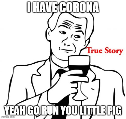 True Story |  I HAVE CORONA; YEAH GO RUN YOU LITTLE PIG | image tagged in memes,true story | made w/ Imgflip meme maker