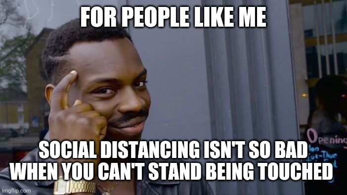 Roll Safe Think About It | FOR PEOPLE LIKE ME SOCIAL DISTANCING ISN'T SO BAD WHEN YOU CAN'T STAND BEING TOUCHED | image tagged in memes,roll safe think about it | made w/ Imgflip meme maker