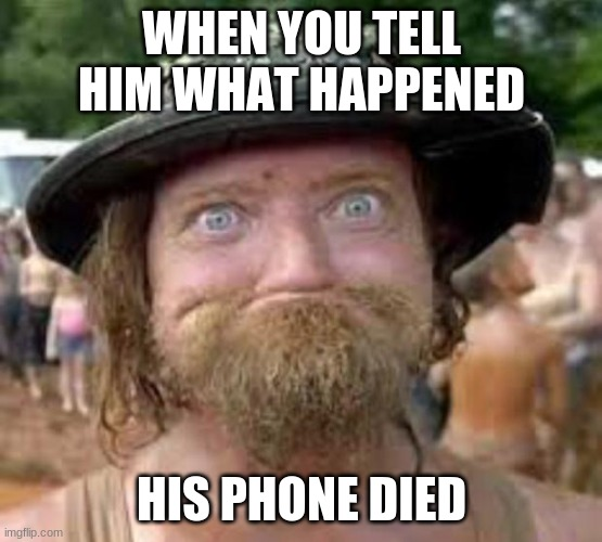 Hillbilly |  WHEN YOU TELL HIM WHAT HAPPENED; HIS PHONE DIED | image tagged in hillbilly | made w/ Imgflip meme maker