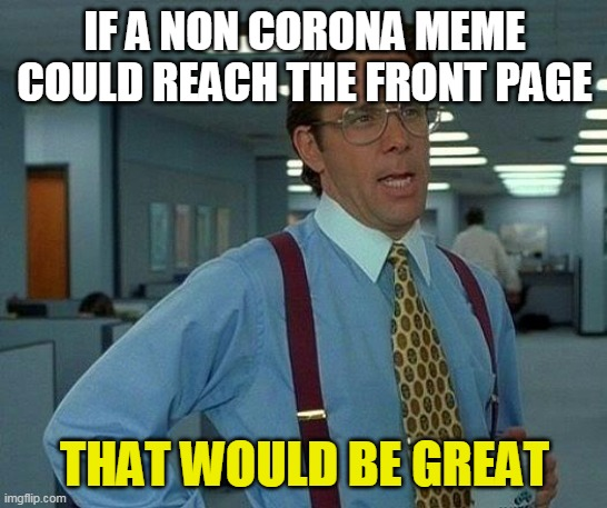 That would be very great |  IF A NON CORONA MEME COULD REACH THE FRONT PAGE; THAT WOULD BE GREAT | image tagged in memes,that would be great,coronavirus,front page memes | made w/ Imgflip meme maker