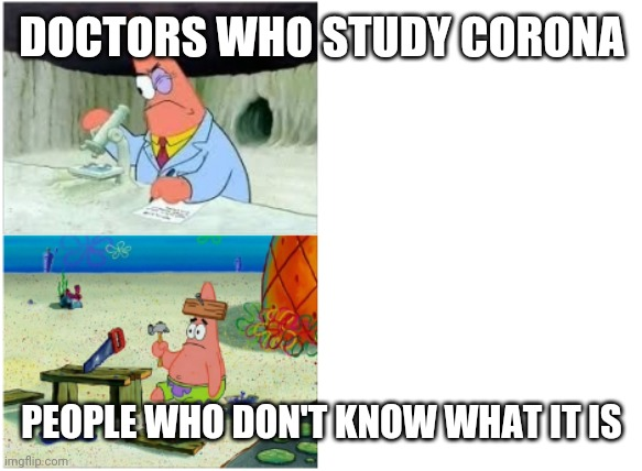 Patrick Smart Dumb |  DOCTORS WHO STUDY CORONA; PEOPLE WHO DON'T KNOW WHAT IT IS | image tagged in patrick smart dumb | made w/ Imgflip meme maker
