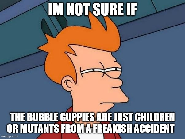 Not sure if- fry |  IM NOT SURE IF; THE BUBBLE GUPPIES ARE JUST CHILDREN OR MUTANTS FROM A FREAKISH ACCIDENT | image tagged in not sure if- fry | made w/ Imgflip meme maker