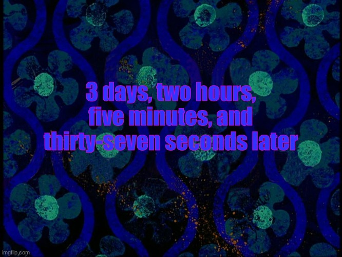 3 days, two hours, five minutes, and thirty-seven seconds later | image tagged in spongebob time card blank,memes,spongebob,spongebob time card background | made w/ Imgflip meme maker