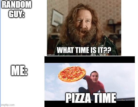 RANDOMGUY: ME: PIZZA TIME | image tagged in pizza time | made w/ Imgflip meme maker