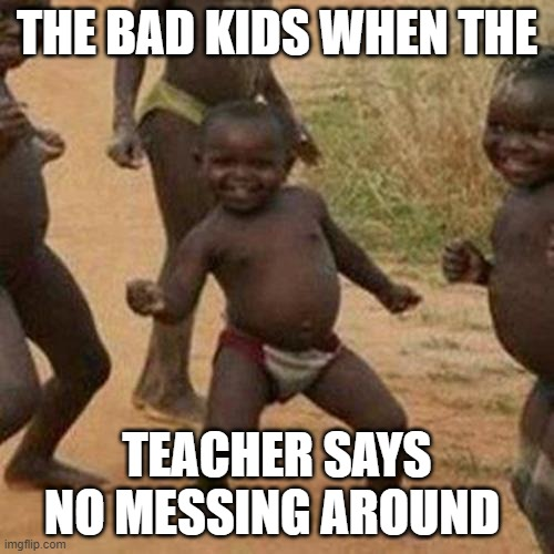 Third World Success Kid Meme |  THE BAD KIDS WHEN THE; TEACHER SAYS NO MESSING AROUND | image tagged in memes,third world success kid | made w/ Imgflip meme maker