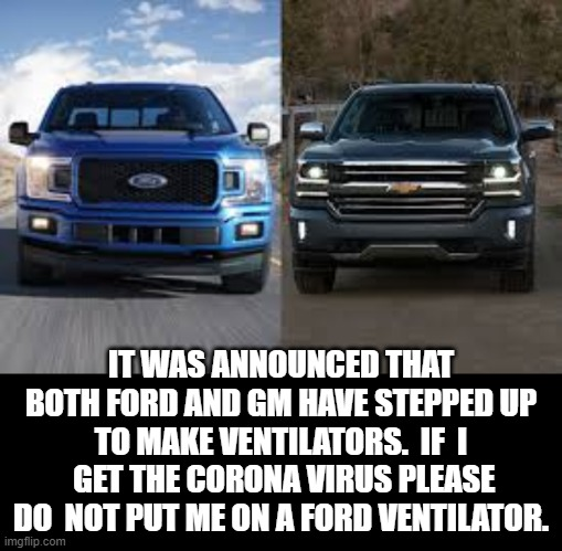 Do Not Put Me On A Ford Ventilator. |  IT WAS ANNOUNCED THAT BOTH FORD AND GM HAVE STEPPED UP TO MAKE VENTILATORS.  IF  I  GET THE CORONA VIRUS PLEASE DO  NOT PUT ME ON A FORD VENTILATOR. | image tagged in ford,chevy | made w/ Imgflip meme maker