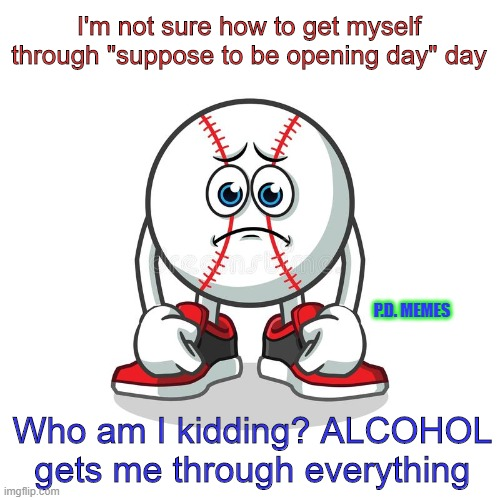 "I'm not sure how to get myself through ""suppose to be opening day"" day; P.D. MEMES; Who am I kidding? ALCOHOL gets me through everything 