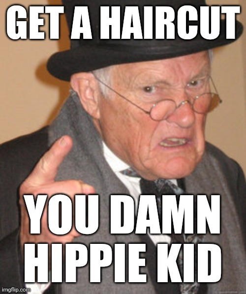 Back In My Day Meme | GET A HAIRCUT YOU DAMN HIPPIE KID | image tagged in memes,back in my day | made w/ Imgflip meme maker