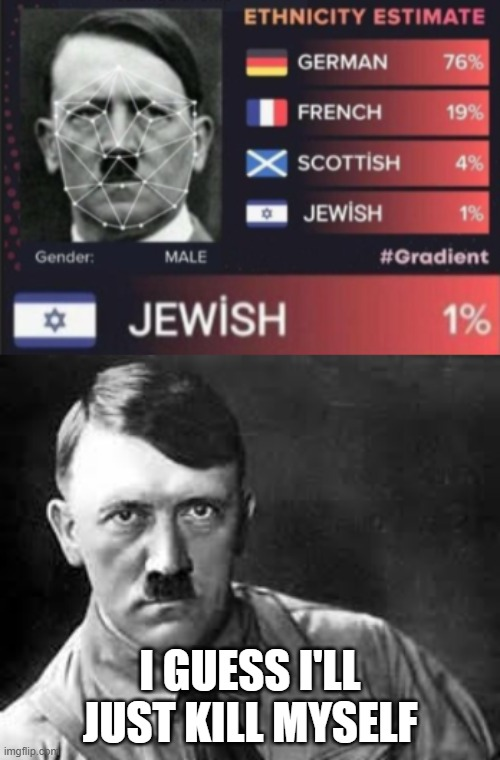 Hitler's 1% Jewish! | I GUESS I'LL JUST KILL MYSELF | image tagged in adolf hitler,funny,memes,jews,hitler,jewish | made w/ Imgflip meme maker