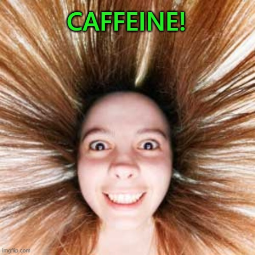 First Cup of the Day | CAFFEINE! | image tagged in coffee,coffee addict,caffeine | made w/ Imgflip meme maker