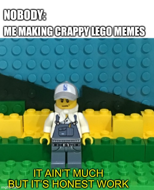 LEGO memes rock | NOBODY: IT AIN'T MUCH BUT IT'S HONEST WORK ME MAKING CRAPPY LEGO MEMES | image tagged in it ain't much but it's honest work,lego,stepping on a lego,work sucks,funny memes,farming | made w/ Imgflip meme maker