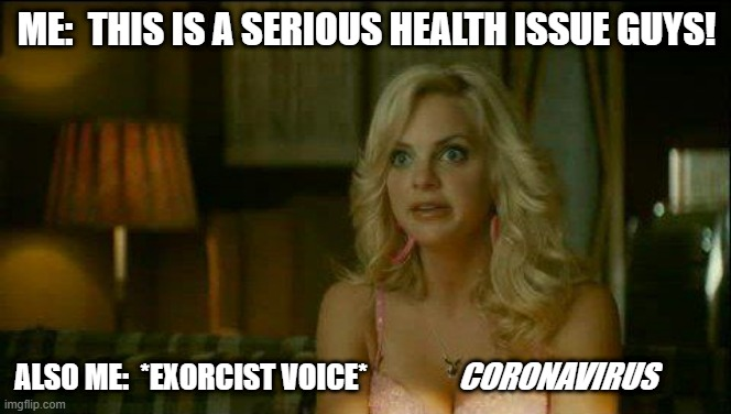 House Bunny Exoricst | ME:  THIS IS A SERIOUS HEALTH ISSUE GUYS! ALSO ME:  *EXORCIST VOICE* CORONAVIRUS | image tagged in house bunny exoricst | made w/ Imgflip meme maker