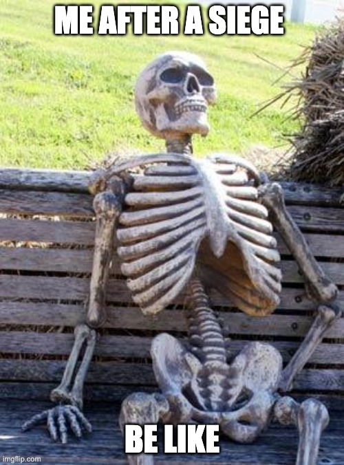 Waiting Skeleton Meme | ME AFTER A SIEGE BE LIKE | image tagged in memes,waiting skeleton | made w/ Imgflip meme maker