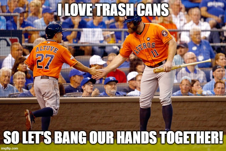 Houston Astros | I LOVE TRASH CANS SO LET'S BANG OUR HANDS TOGETHER! | image tagged in houston astros | made w/ Imgflip meme maker