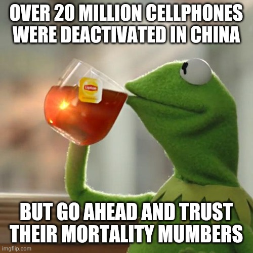 But That's None Of My Business |  OVER 20 MILLION CELLPHONES WERE DEACTIVATED IN CHINA; BUT GO AHEAD AND TRUST THEIR MORTALITY MUMBERS | image tagged in memes,but thats none of my business,kermit the frog | made w/ Imgflip meme maker