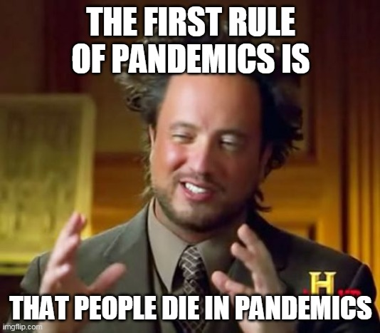 Ancient Aliens | THE FIRST RULE OF PANDEMICS IS THAT PEOPLE DIE IN PANDEMICS | image tagged in memes,ancient aliens | made w/ Imgflip meme maker