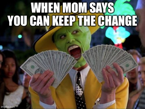 Money Money |  WHEN MOM SAYS YOU CAN KEEP THE CHANGE | image tagged in memes,money money | made w/ Imgflip meme maker