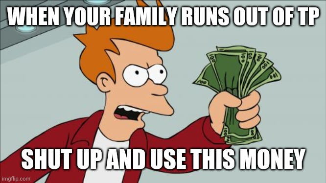Shut Up And Take My Money Fry |  WHEN YOUR FAMILY RUNS OUT OF TP; SHUT UP AND USE THIS MONEY | image tagged in memes,shut up and take my money fry | made w/ Imgflip meme maker