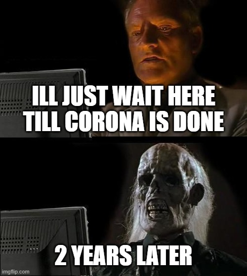 I'll Just Wait Here | ILL JUST WAIT HERE TILL CORONA IS DONE 2 YEARS LATER | image tagged in memes,ill just wait here | made w/ Imgflip meme maker